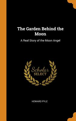 The Garden Behind the Moon: A Real Story of the Moon Angel - Pyle, Howard