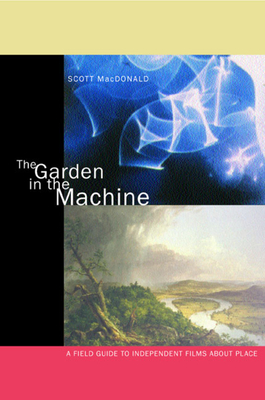The Garden in the Machine: A Field Guide to Independent Films about Place - MacDonald, Scott