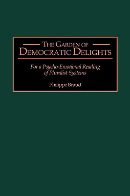 The Garden of Democratic Delights: For a Psycho-Emotional Reading of Pluralist Systems - Reid, Jeffrey (Translated by), and Braud, Philippe (Translated by), and Lawson, Kay (Foreword by)