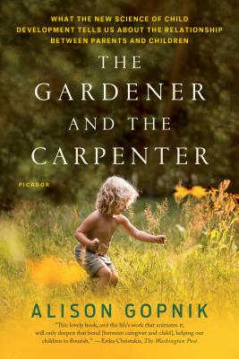 The Gardener and the Carpenter: What the New Science of Child Development Tells Us about the Relationship Between Parents and Children - Gopnik, Alison