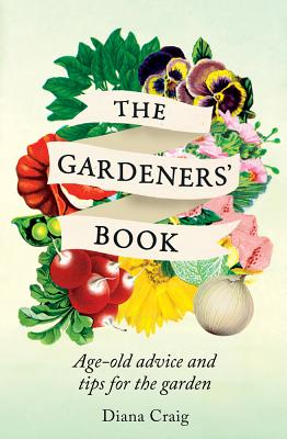 The Gardeners' Book: Age-Old Advice and Tips for the Garden - Craig, Diana