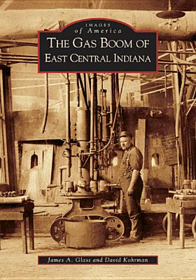 The Gas Boom of East Central Indiana - Glass, James A, and Kohrman, David