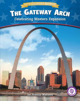The Gateway Arch: Celebrating Western Expansion - Mattern, Joanne