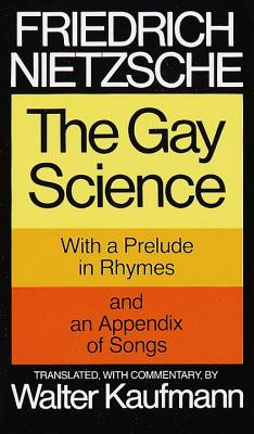 The Gay Science: With a Prelude in Rhymes and an Appendix of Songs - Nietzsche, Friedrich, and Kaufmann, Walter (Translated by)