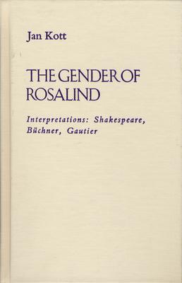 The Gender of Rosalind: Interpretations: Shakespeare, Buchner, and Gautier - Kott, Jan, Professor