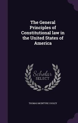 The General Principles of Constitutional Law in the United States of America - Cooley, Thomas McIntyre
