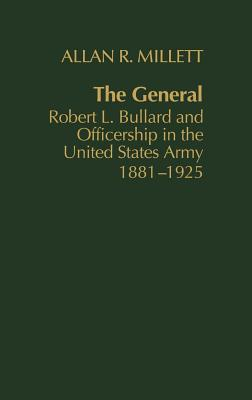 The General: Robert L. Bullard and Officership in the United States Army, 1881-1925 - Millett, Allan Reed