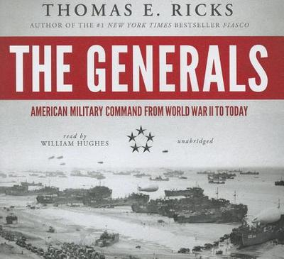 The Generals: American Military Command from World War II to Today - Ricks, Thomas E, and Hughes, William (Read by)