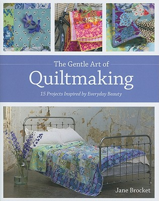 The Gentle Art of Quiltmaking: 15 Projects Inspired by Everyday Beauty - Brocket, Jane