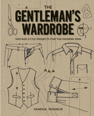 The Gentleman's Wardrobe: A Collection of Vintage-Style Projects to Make for the Modern Man - Mooncie, Vanessa