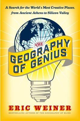 The Geography of Genius: A Search for the World's Most Creative Places, from Ancient Athens to Silicon Valley - Weiner, Eric