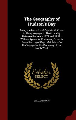 The Geography of Hudson's Bay: Being the Remarks of Captain W. Coats in Many Voyages to That Locality Between the Years 1727 and 1751; With an Appendix, Containing Extracts from the Log of Capt. Middleton on His Voyage for the Discovery of the North-West - Coats, William