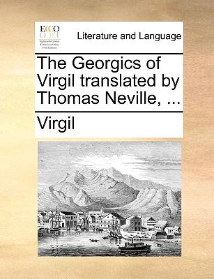 The Georgics of Virgil Translated by Thomas Neville, ... - Virgil