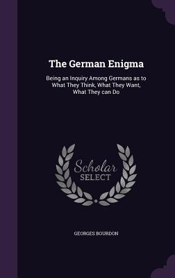 The German Enigma: Being an Inquiry Among Germans as to What They Think, What They Want, What They Can Do - Bourdon, Georges