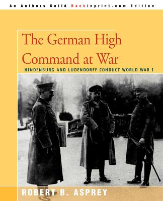 The German High Command at War: Hindenburg and Ludendorff Conduct World War I - Asprey, Robert B