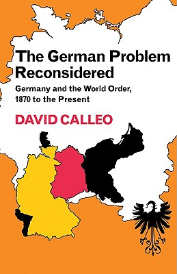 The German Problem Reconsidered: Germany and the World Order 1870 to the Present - Calleo, David P