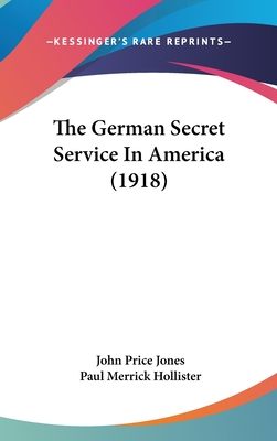 The German Secret Service in America (1918) - Jones, John Price, and Hollister, Paul Merrick