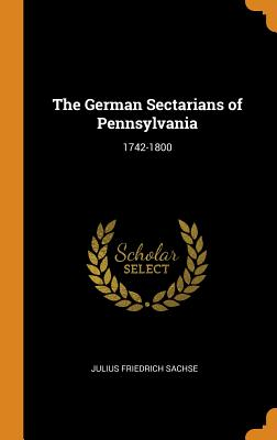The German Sectarians of Pennsylvania: 1742-1800 - Sachse, Julius Friedrich
