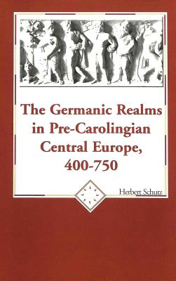 The Germanic Realms in Pre-Carolingian Central Europe, 400-750 - Schutz, Herbert