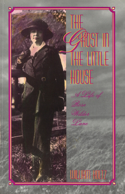 The Ghost in the Little House: A Life of Rose Wilder Lane - Holtz, William
