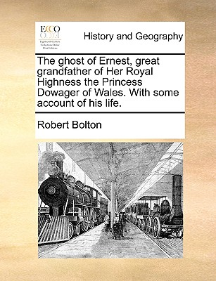 The Ghost of Ernest, Great Grandfather of Her Royal Highness the Princess Dowager of Wales. with Some Account of His Life. - Bolton, Robert