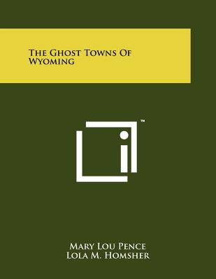 The Ghost Towns of Wyoming - Pence, Mary Lou, and Homsher, Lola M
