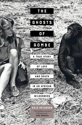 The Ghosts of Gombe: A True Story of Love and Death in an African Wilderness - Peterson, Dale