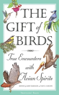 The Gift of Birds: True Encounters with Avian Spirits - Habegger, Larry (Editor), and Carlson, Amy Greimann (Editor)