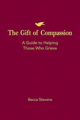 The Gift of Compassion: A Guide to Helping Those Who Grieve - Stevens, Becca