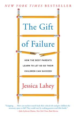 The Gift of Failure: How the Best Parents Learn to Let Go So Their Children Can Succeed - Lahey, Jessica
