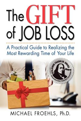 The Gift of Job Loss - A Practical Guide to Realizing the Most Rewarding Time of Your Life - Froehls, Michael