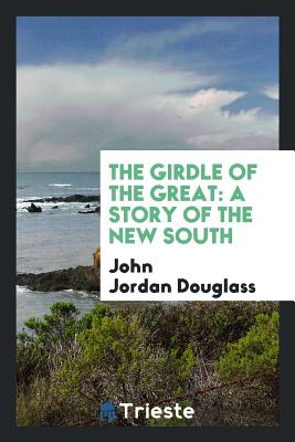 The Girdle of the Great: A Story of the New South - Douglass, John Jordan