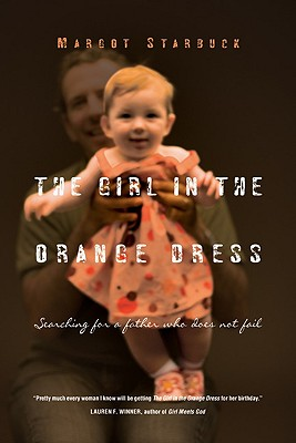 The Girl in the Orange Dress: Searching for a Father Who Does Not Fail - Starbuck, Margot
