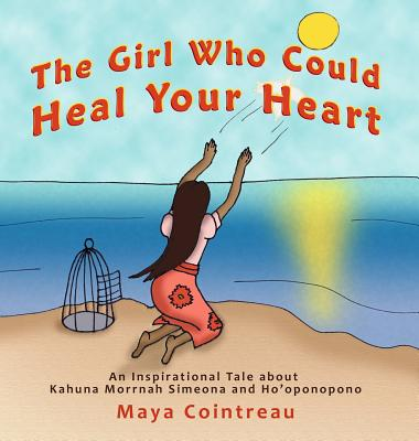 The Girl Who Could Heal Your Heart - An Inspirational Tale About Kahuna Morrnah Simeona and Ho'oponopono - Cointreau, Maya