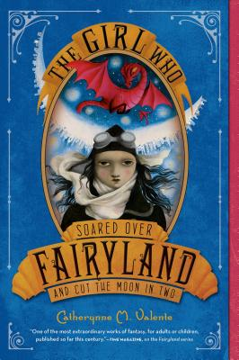 The Girl Who Soared Over Fairyland and Cut the Moon in Two - Valente, Catherynne M