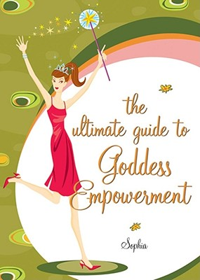 The Girl's Guide to Goddess Empowerment - Sophia, and Sargent, Rebecca