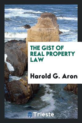 The Gist of Real Property Law - Aron, Harold G