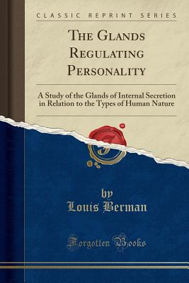 The Glands Regulating Personality: A Study of the Glands of Internal Secretion in Relation to the Types of Human Nature (Classic Reprint) - Berman, Louis