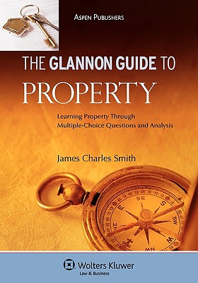 The Glannon Guide to Property: Learning Through Multiple-Choice Questions and Analysis - Smith, James Charles, Professor