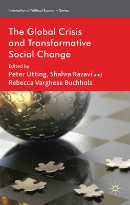 The Global Crisis and Transformative Social Change - Utting, Peter (Editor), and Razavi, Shahra (Editor), and Varghese Buchholz, Rebecca (Editor)