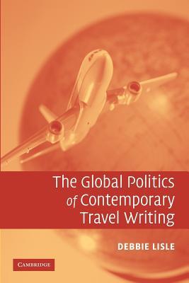 The Global Politics of Contemporary Travel Writing - Lisle, Debbie