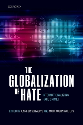 The Globalization of Hate: Internationalizing Hate Crime? - Schweppe, Jennifer (Editor), and Walters, Mark Austin, Dr. (Editor)