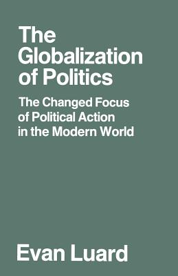 The Globalization of Politics: The Changed Focus of Political Action in the Modern World - Luard, Evan