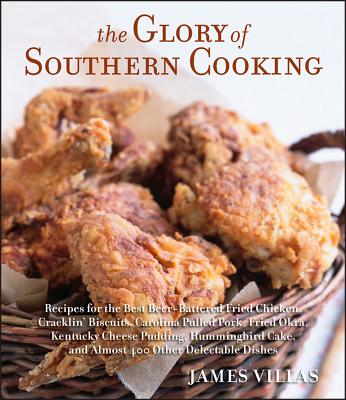 The Glory of Southern Cooking: Recipes for the Best Beer-Battered Fried Chicken, Cracklin' Biscuits, Carolina Pulled Pork, Fried Okra, Kentucky Cheese Pudding, Hummingbird Cake, and Almost 400 Other Delectable Dishes - Villas, James
