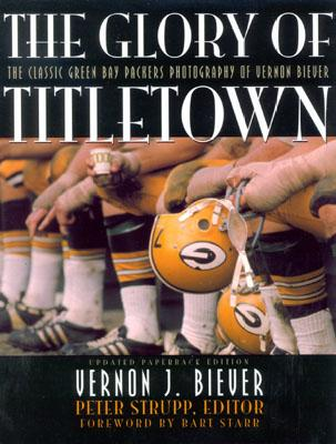 The Glory of Titletown: The Classic Green Bay Packers Photography of Vernon Biever - Biever, Vernon (Photographer), and Strupp, Peter (Editor)