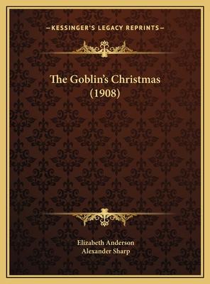 The Goblin's Christmas (1908) the Goblin's Christmas (1908) - Anderson, Elizabeth, and Sharp, Alexander (Illustrator)