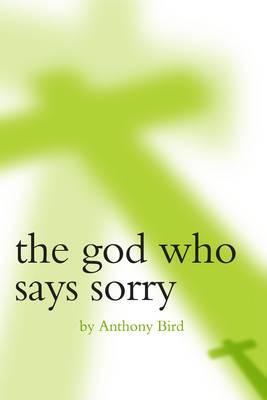 The God Who Says Sorry - Bird, Anthony