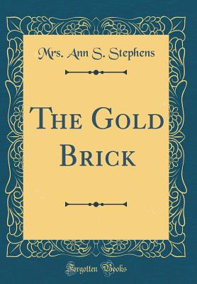 The Gold Brick (Classic Reprint) - Stephens, Mrs Ann S