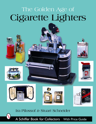 The Golden Age of Cigarette Lighters - Pilossof, Ira, and Schneider, Stuart