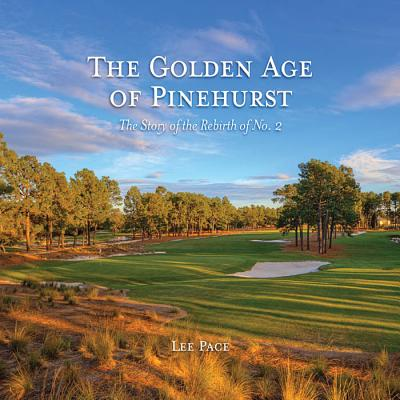 The Golden Age of Pinehurst: The Story of the Rebirth of No. 2 - Pace, Lee